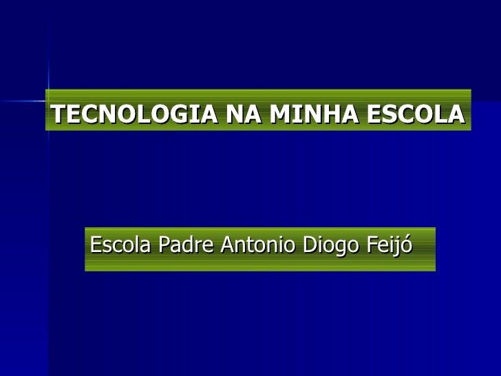 TECNOLOGIA NA MINHA ESCOLA Escola Padre Antonio Diogo Feijó