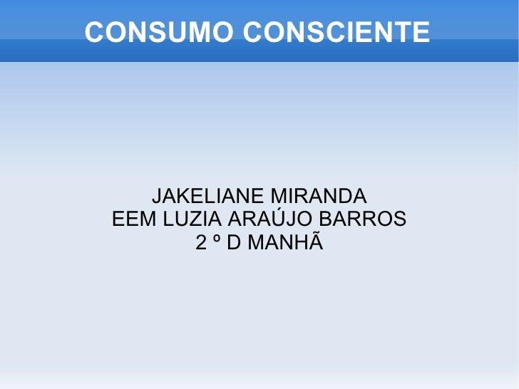 CONSUMO CONSCIENTE <ul><ul><li>JAKELIANE MIRANDA </li></ul></ul><ul><ul><li>EEM LUZIA ARAÚJO BARROS </li></ul></ul><ul><ul...