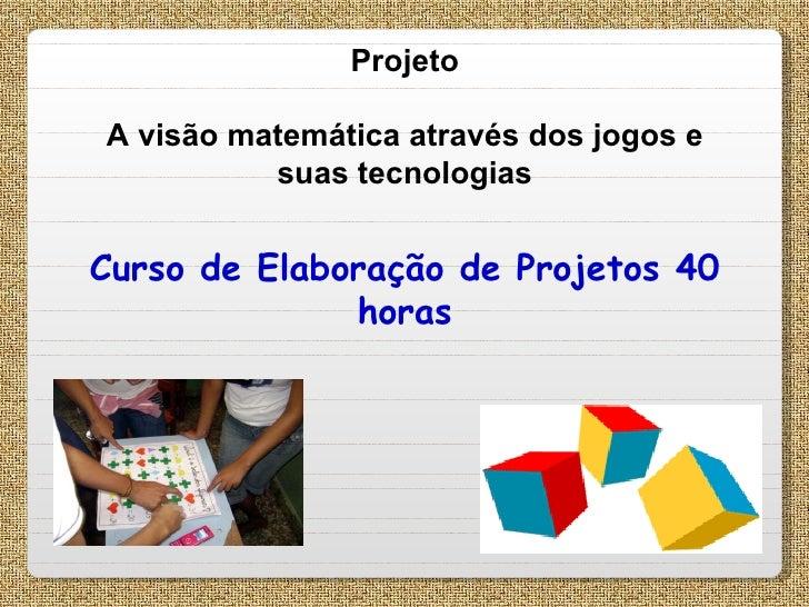 Projeto A visão matemática através dos jogos e suas tecnologias Curso de Elaboração de Projetos 40 horas