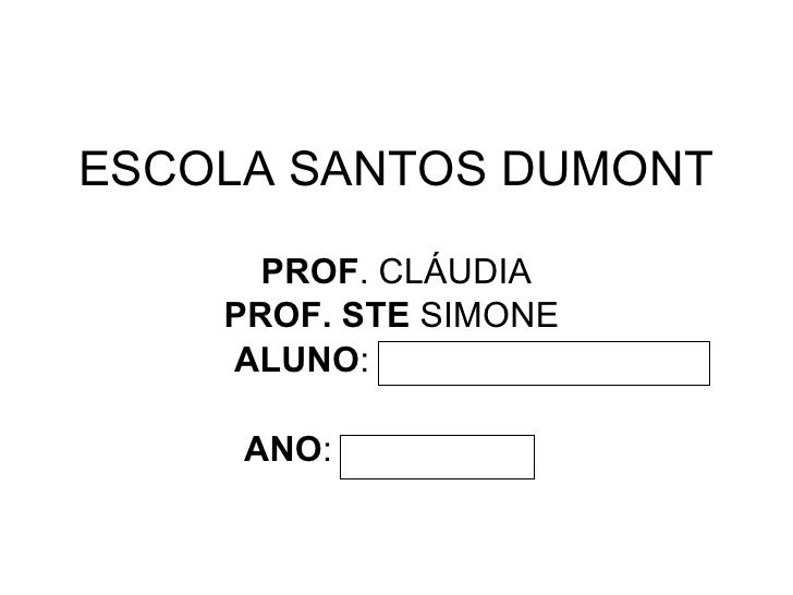 ESCOLA SANTOS DUMONT PROF . CLÁUDIA PROF. STE  SIMONE  ALUNO : ANO :