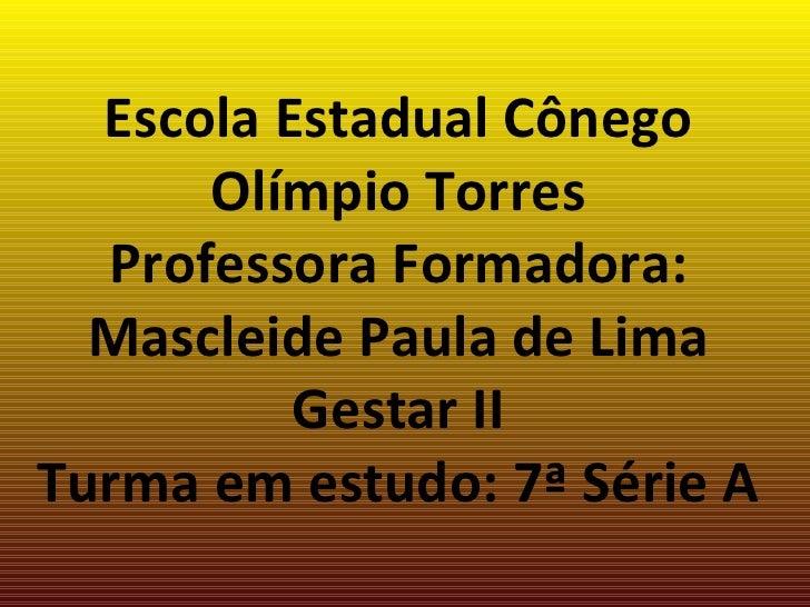 Escola Estadual Cônego Olímpio Torres Professora Formadora: Mascleide Paula de Lima Gestar II Turma em estudo: 7ª Série A