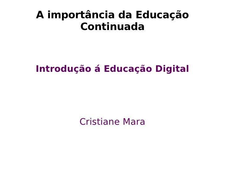 A  importância  da Educação Continuada Introdução á Educação Digital Cristiane Mara