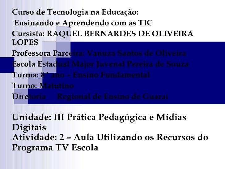 Curso de Tecnologia na Educação: Ensinando e Aprendendo com as TIC Cursista: RAQUEL BERNARDES DE OLIVEIRA LOPES  Professor...