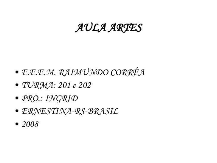 AULA ARTES <ul><li>E.E.E.M. RAIMUNDO CORRÊA </li></ul><ul><li>TURMA: 201 e 202 </li></ul><ul><li>PRO.: INGRID </li></ul><u...