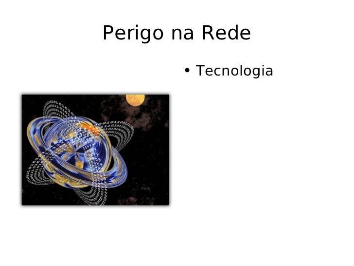 Perigo na Rede <ul><li>Tecnologia </li></ul>