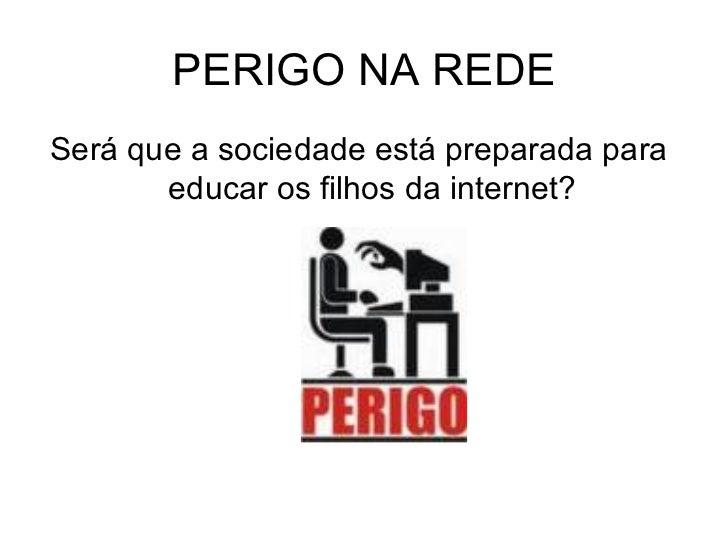 PERIGO NA REDE <ul><li>Será que a sociedade está preparada para educar os filhos da internet? </li></ul>