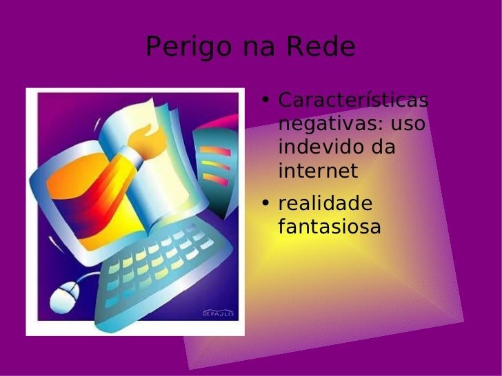 Perigo na Rede <ul><li>Características negativas: uso indevido da internet </li></ul><ul><li>realidade fantasiosa </li></ul>