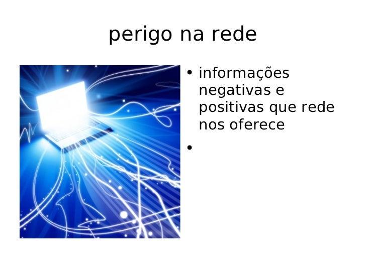 perigo na rede <ul><li>informações negativas e positivas que rede nos oferece </li></ul>