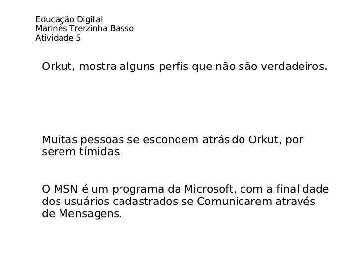 Muitas pessoas se escondem atrás do Orkut, por serem tímidas. O MSN é um programa da Microsoft, com a finalidade dos usuár...