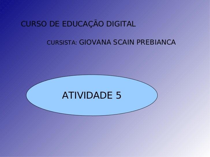 CURSO DE EDUCAÇÃO DIGITAL CURSISTA:  GIOVANA SCAIN PREBIANCA ATIVIDADE 5