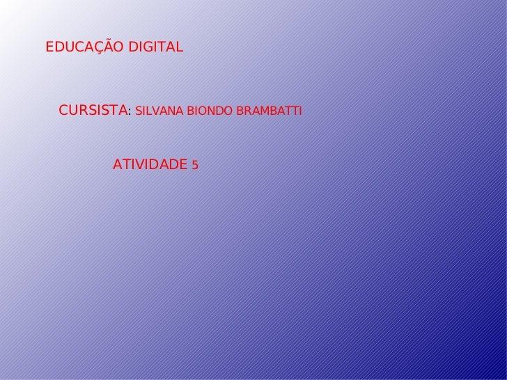 EDUCAÇÃO   DIGITAL CURSISTA :  SILVANA BIONDO BRAMBATTI ATIVIDADE  5