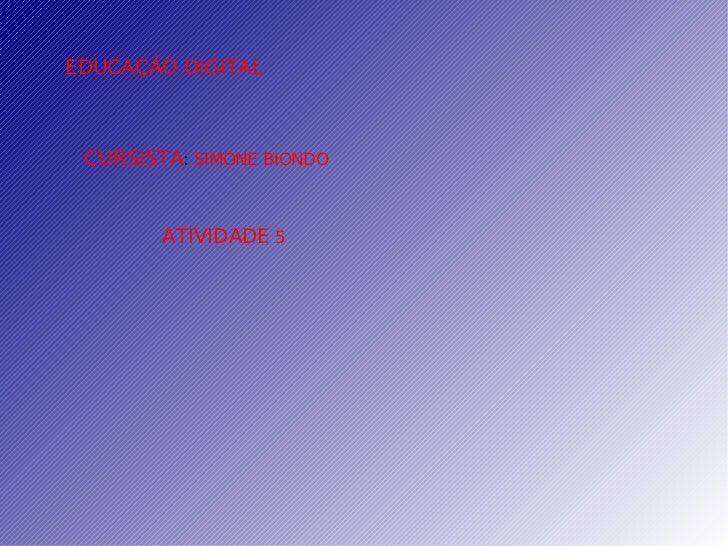 EDUCAÇÃO   DIGITAL CURSISTA :  SIMONE BIONDO ATIVIDADE  5