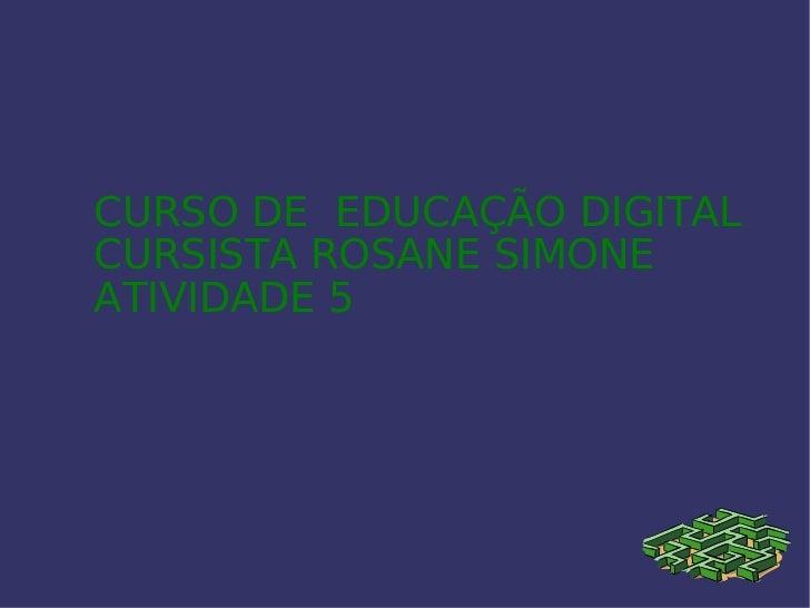 CURSO DE  EDUCAÇÃO DIGITAL  CURSISTA ROSANE SIMONE  ATIVIDADE 5