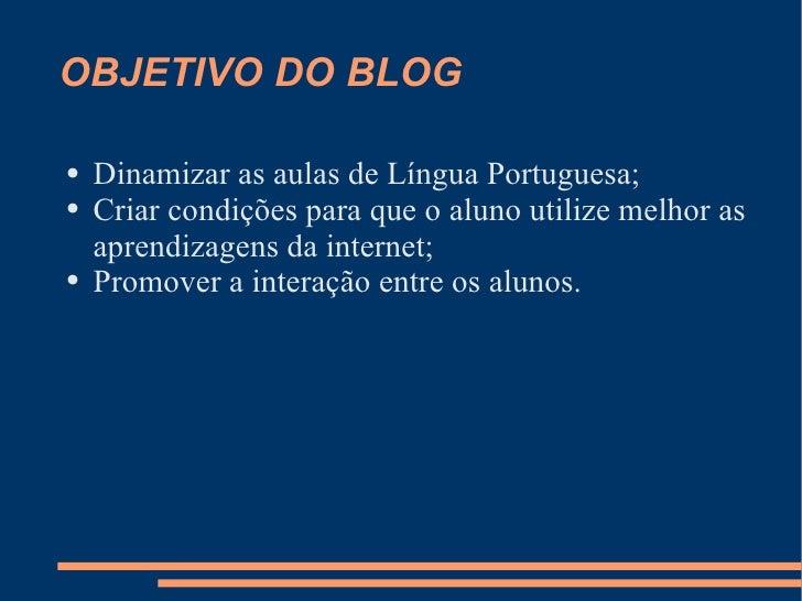OBJETIVO DO BLOG <ul><li>Dinamizar as aulas de Língua Portuguesa; </li></ul><ul><li>Criar condições para que o aluno utili...