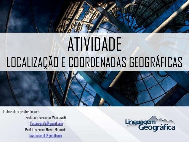 ATIVIDADE LOCALIZAÇÃO E COORDENADAS GEOGRÁFICAS Elaborado e produzido por: Prof. Luiz Fernando Wisniewski lfw.geografia@gm...