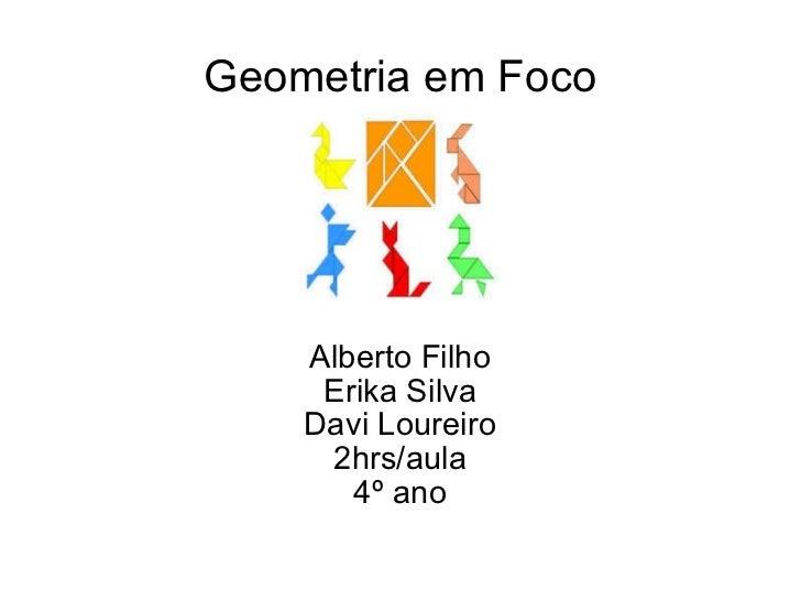 Geometria em Foco Alberto Filho Erika Silva Davi Loureiro 2hrs/aula 4º ano
