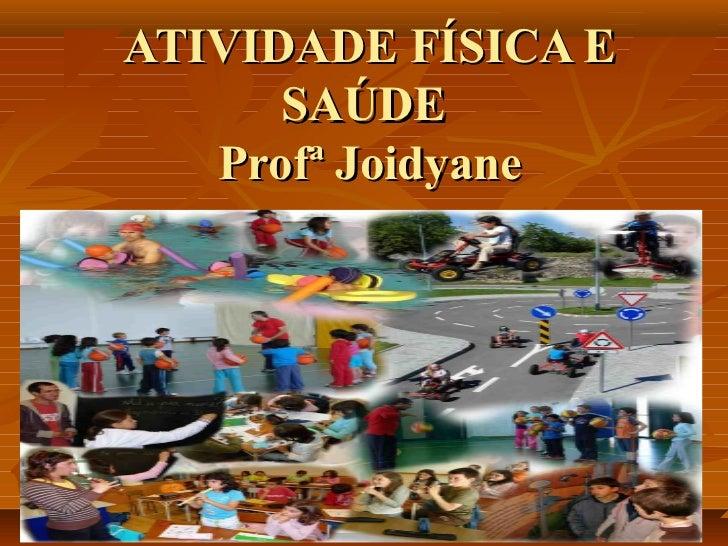 ATIVIDADE FÍSICA E      SAÚDE   Profª Joidyane