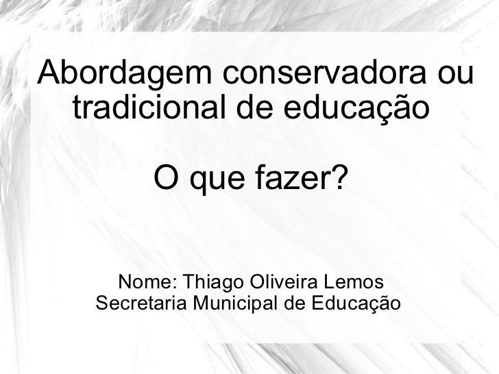 Abordagem conservadora ou tradicional de educação O que fazer? Nome: Thiago Oliveira Lemos Secretaria Municipal de Educação