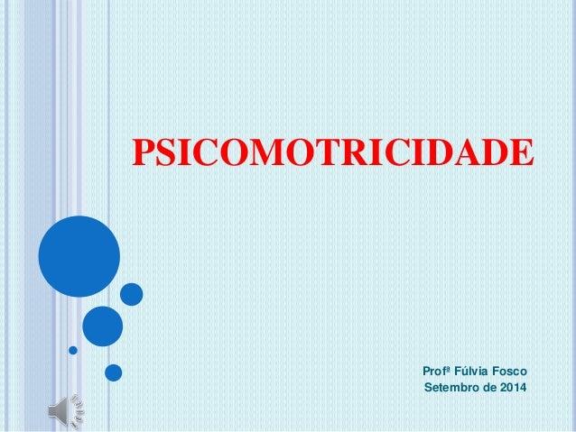 PSICOMOTRICIDADE  Profª Fúlvia Fosco  Setembro de 2014