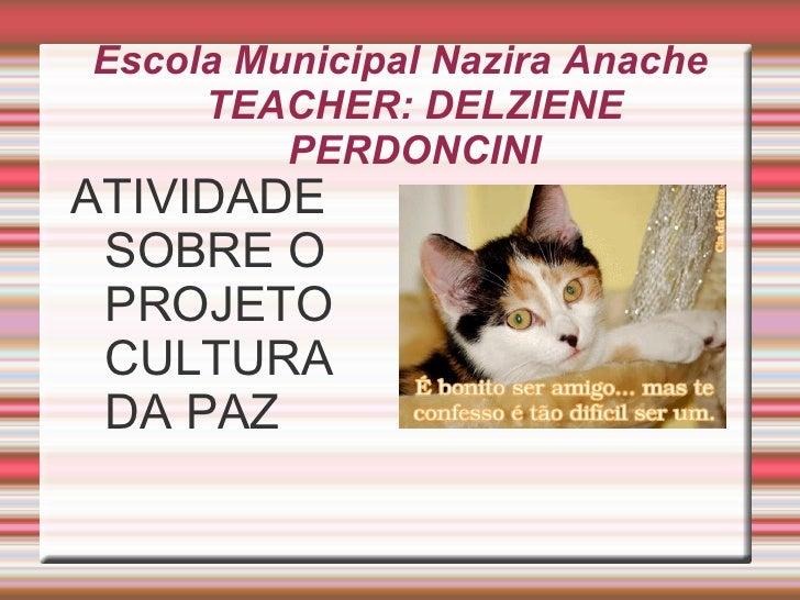 Escola Municipal Nazira Anache     TEACHER: DELZIENE         PERDONCINIATIVIDADE SOBRE O PROJETO CULTURA DA PAZ