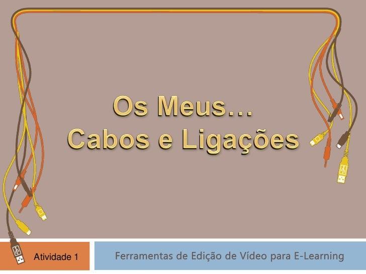Os Meus…<br />Cabos e Ligações<br />Os Meus…<br />Cabos e Ligações<br />Ferramentas de Edição de Vídeo para E-Learning<br ...