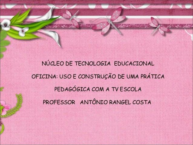 NÚCLEO DE TECNOLOGIA EDUCACIONALOFICINA: USO E CONSTRUÇÃO DE UMA PRÁTICAPEDAGÓGICA COM A TV ESCOLAPROFESSOR ANTÔNIO RANGEL...
