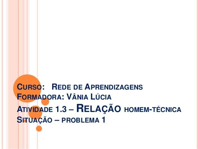 CURSO: REDE DE APRENDIZAGENS FORMADORA: VÂNIA LÚCIA ATIVIDADE 1.3 – RELAÇÃO SITUAÇÃO – PROBLEMA 1  HOMEM-TÉCNICA