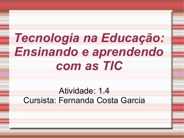 Tecnologia na Educação: Ensinando e aprendendo com as TIC Atividade: 1.4 Cursista: Fernanda Costa Garcia