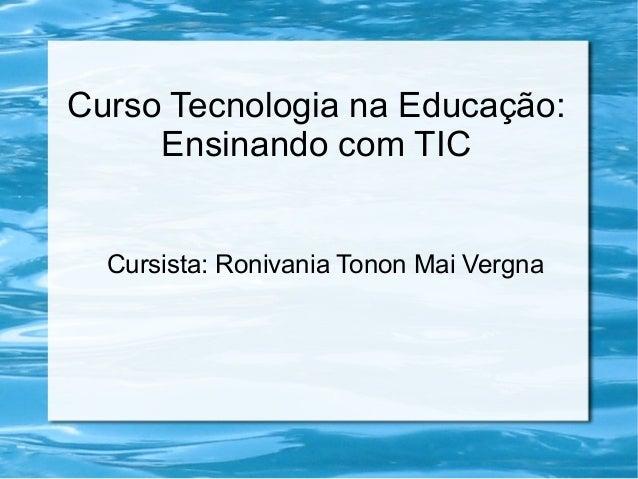 Curso Tecnologia na Educação: Ensinando com TIC Cursista: Ronivania Tonon Mai Vergna