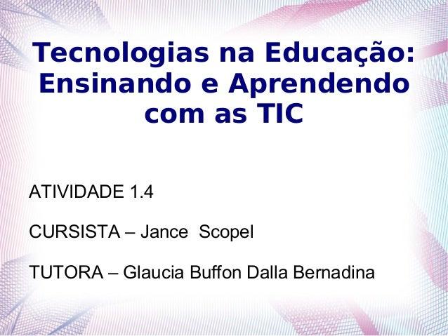Tecnologias na Educação: Ensinando e Aprendendo com as TIC ATIVIDADE 1.4 CURSISTA – Jance Scopel TUTORA – Glaucia Buffon D...