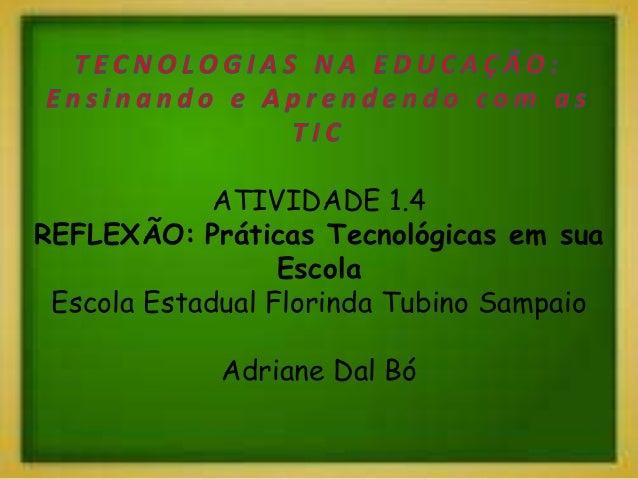 ATIVIDADE 1.4 REFLEXÃO: Práticas Tecnológicas em sua Escola Escola Estadual Florinda Tubino Sampaio Adriane Dal Bó
