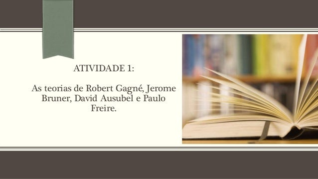 ATIVIDADE 1: As teorias de Robert Gagné, Jerome Bruner, David Ausubel e Paulo Freire.