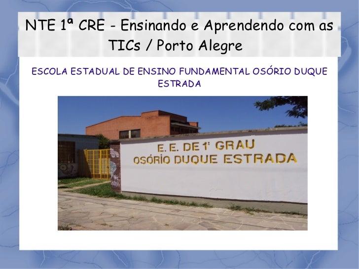 NTE 1ª CRE - Ensinando e Aprendendo com as TICs / Porto Alegre  ESCOLA ESTADUAL DE ENSINO FUNDAMENTAL OSÓRIO DUQUE ESTRADA