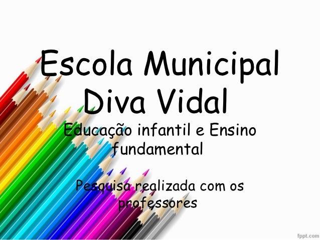 Escola Municipal  Diva Vidal Educação infantil e Ensino       fundamental  Pesquisa realizada com os        professores