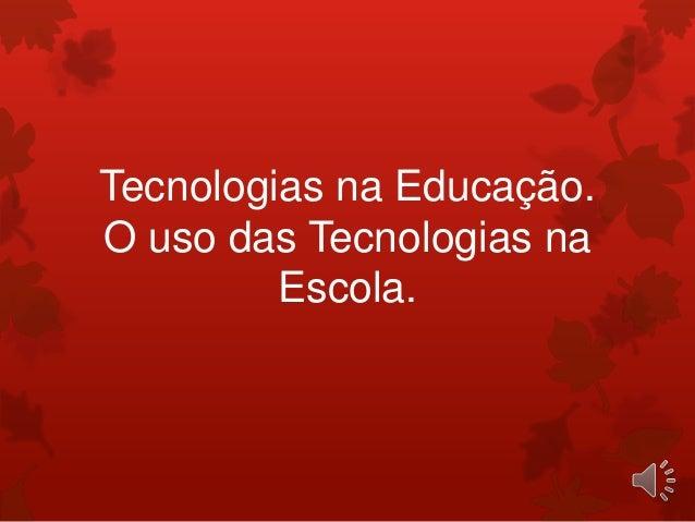 Tecnologias na Educação.O uso das Tecnologias na         Escola.