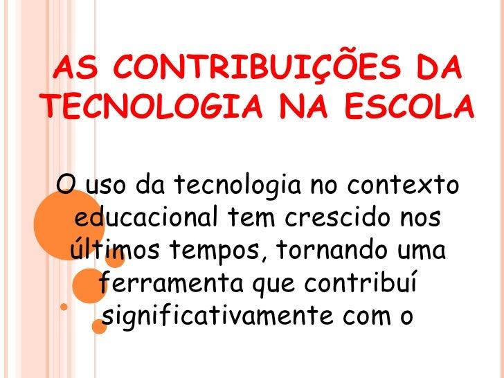 AS CONTRIBUIÇÕES DATECNOLOGIA NA ESCOLAO uso da tecnologia no contexto educacional tem crescido nos últimos tempos, tornan...
