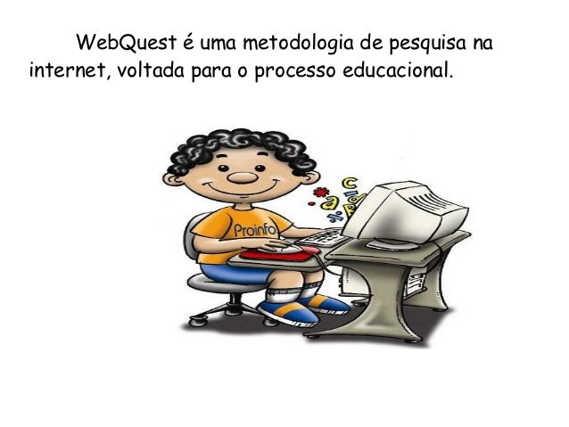 WebQuest é uma metodologia de pesquisa nainternet, voltada para o processo educacional.