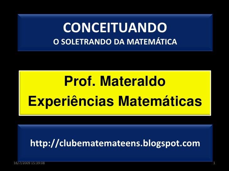 CONCEITUANDOO SOLETRANDO DA MATEMÁTICA<br />Prof. Materaldo<br />Experiências Matemáticas<br />1<br />16/07/2009 18:02:52<...