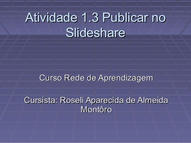 Atividade 1.3 Publicar noAtividade 1.3 Publicar no SlideshareSlideshare Curso Rede de AprendizagemCurso Rede de Aprendizag...