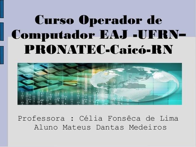 Curso Operador deComputador EAJ -UFRN– PRONATEC-Caicó-RNProfessora : Célia Fonsêca de Lima    Aluno Mateus Dantas Medeiros