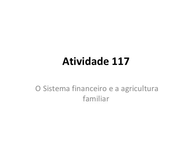 Atividade 117O Sistema financeiro e a agricultura             familiar