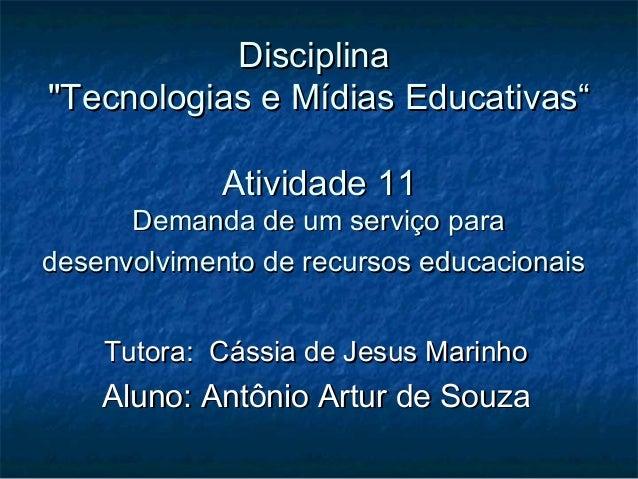 """Disciplina""""Tecnologias e Mídias Educativas""""             Atividade 11      Demanda de um serviço paradesenvolvimento de rec..."""