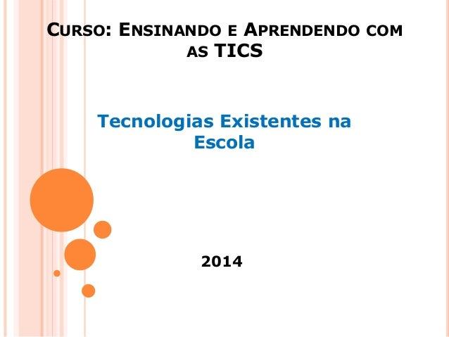 CURSO: ENSINANDO E APRENDENDO COM AS TICS Tecnologias Existentes na Escola 2014