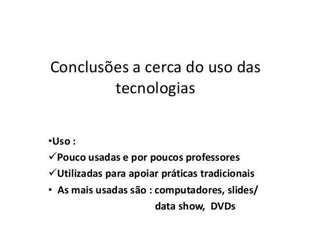 Conclusões a cerca do uso das tecnologias •Uso : Pouco usadas e por poucos professores Utilizadas para apoiar práticas t...