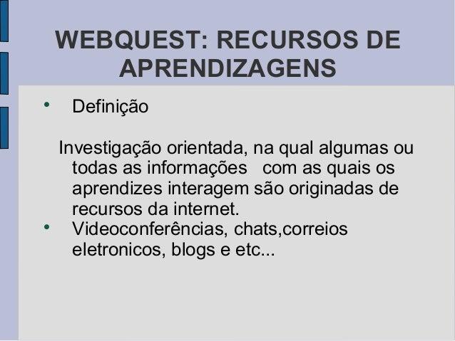 WEBQUEST: RECURSOS DE       APRENDIZAGENS     Definição    Investigação orientada, na qual algumas ou      todas as infor...