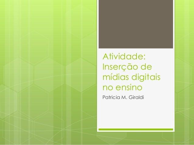 Atividade:  Inserção de  mídias digitais  no ensino  Patricia M. Giraldi