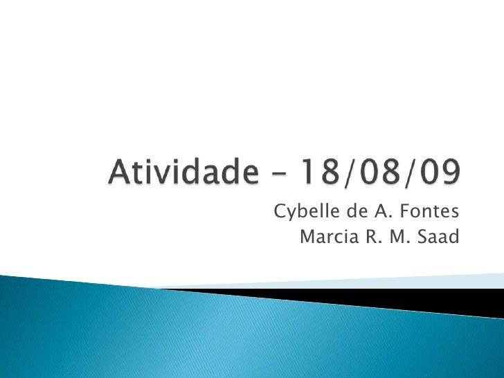 Atividade – 18/08/09<br />Cybelle de A. Fontes<br />Marcia R. M. Saad<br />