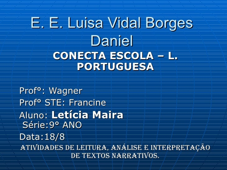 E. E. Luisa Vidal Borges Daniel CONECTA ESCOLA – L. PORTUGUESA Prof°: Wagner Prof° STE: Francine Aluno:  Letícia Maira   S...