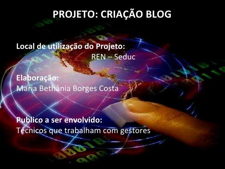 PROJETO: CRIAÇÃO BLOG  Local de utilização do Projeto:  REN – Seduc  Elaboração:  Maria Bethânia Borges Costa  Publico a s...