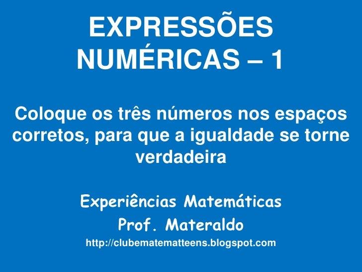 EXPRESSÕESNUMÉRICAS – 1Coloque os três números nos espaços corretos, para que a igualdade se torne verdadeira<br />Experiê...